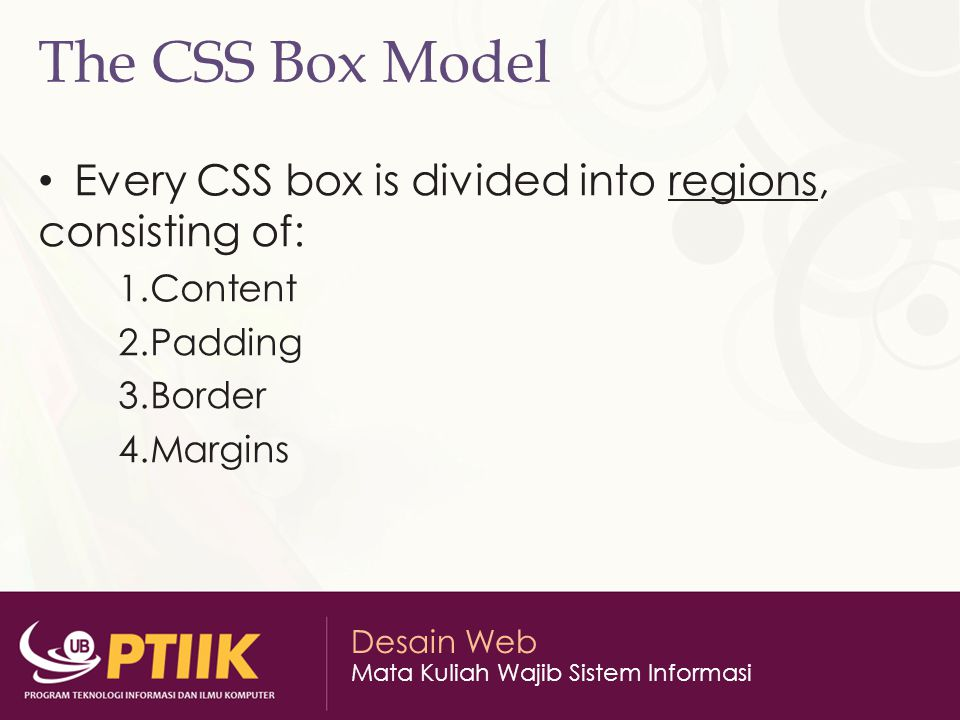 The CSS Box Model Every CSS box is divided into regions, consisting of: Content. Padding. Border.