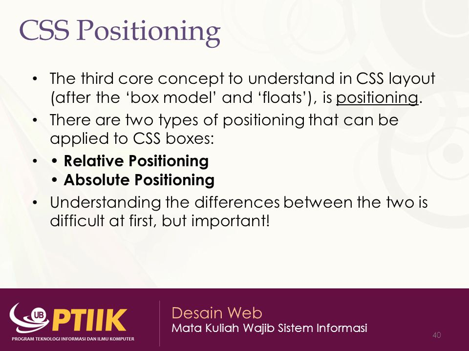 CSS Positioning The third core concept to understand in CSS layout (after the 'box model' and 'floats'), is positioning.