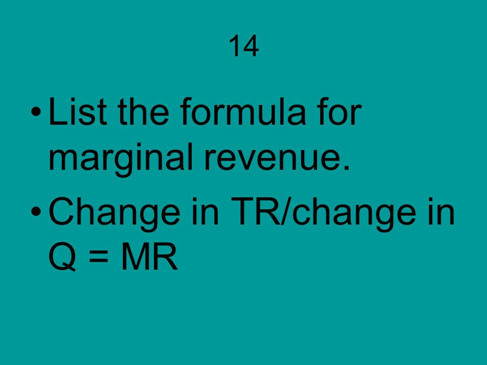 List the formula for marginal revenue. Change in TR/change in Q = MR