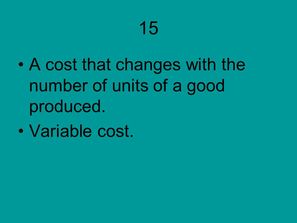 15 A cost that changes with the number of units of a good produced.