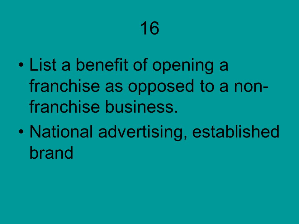 16 List a benefit of opening a franchise as opposed to a non-franchise business.