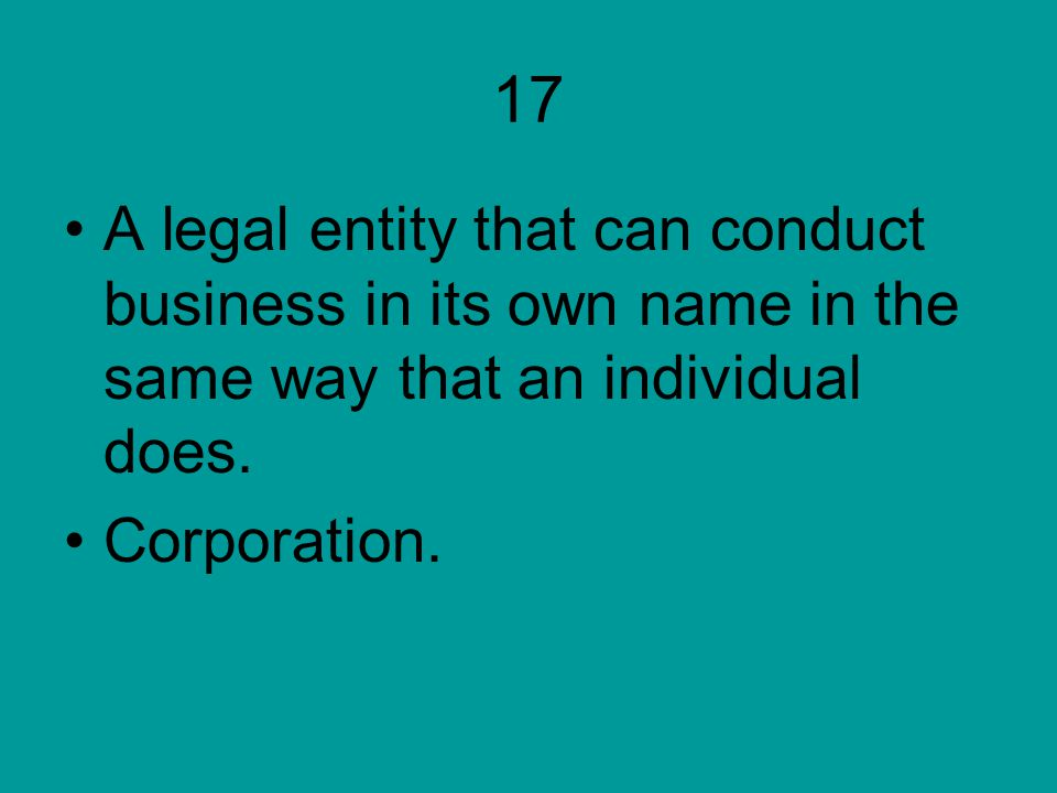 17 A legal entity that can conduct business in its own name in the same way that an individual does.