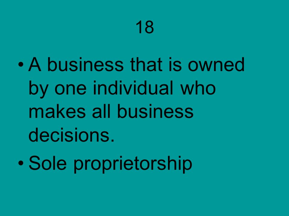 18 A business that is owned by one individual who makes all business decisions. Sole proprietorship