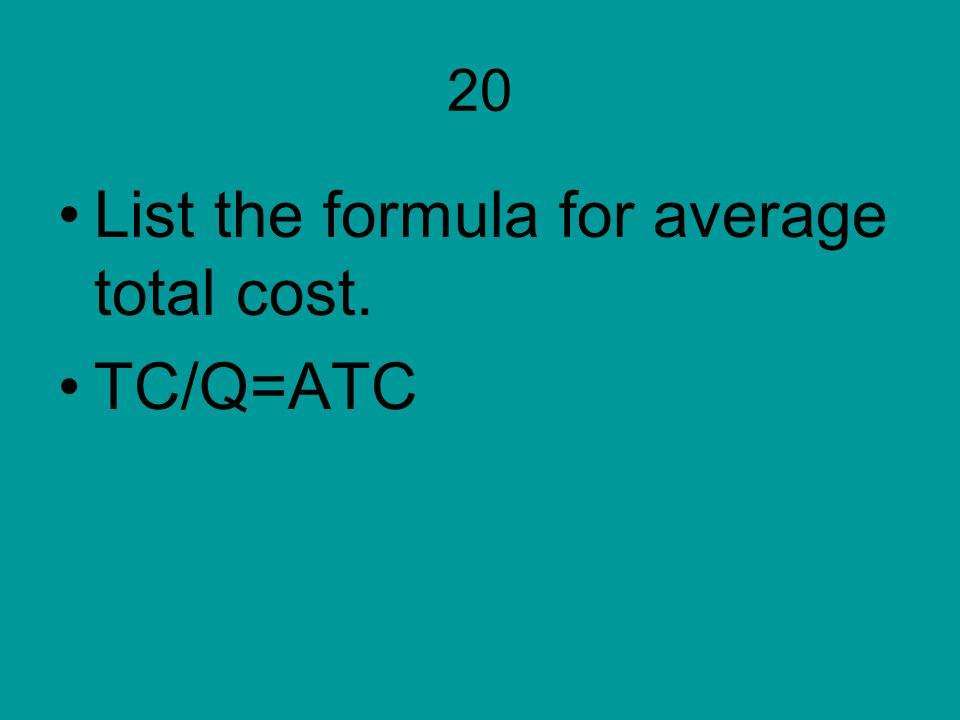 List the formula for average total cost. TC/Q=ATC