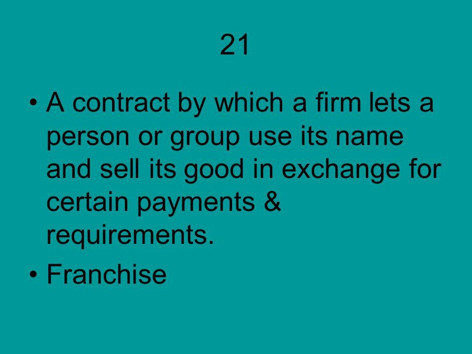 21 A contract by which a firm lets a person or group use its name and sell its good in exchange for certain payments & requirements.