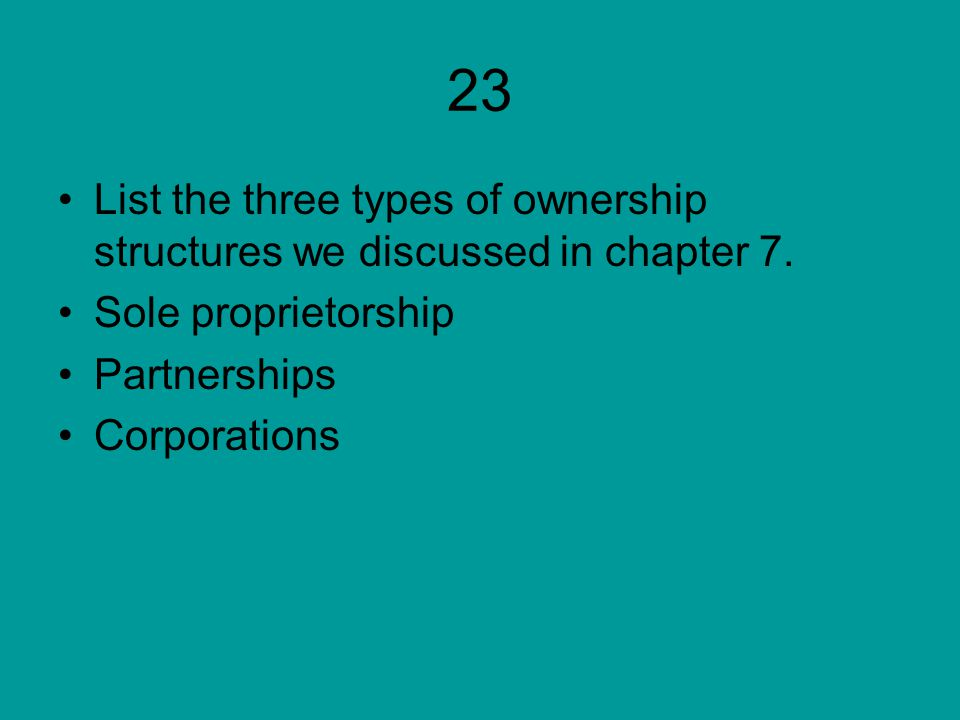 23 List the three types of ownership structures we discussed in chapter 7. Sole proprietorship. Partnerships.