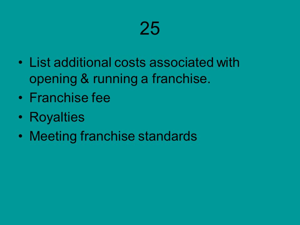 25 List additional costs associated with opening & running a franchise. Franchise fee. Royalties.