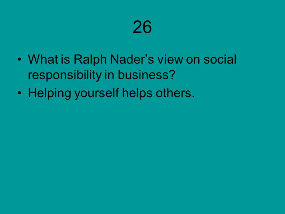 26 What is Ralph Nader's view on social responsibility in business