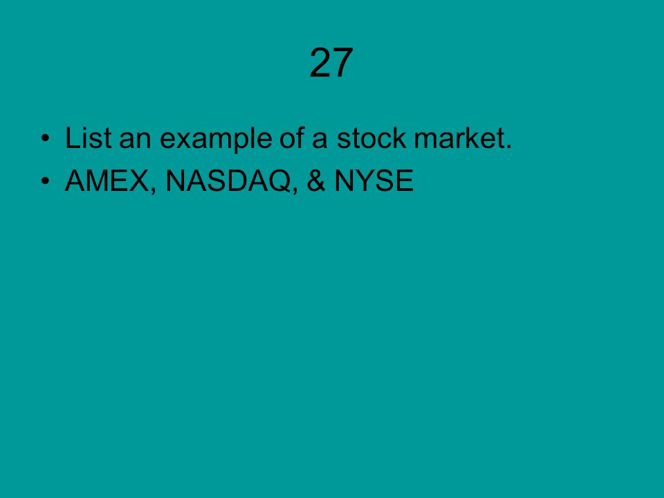 27 List an example of a stock market. AMEX, NASDAQ, & NYSE