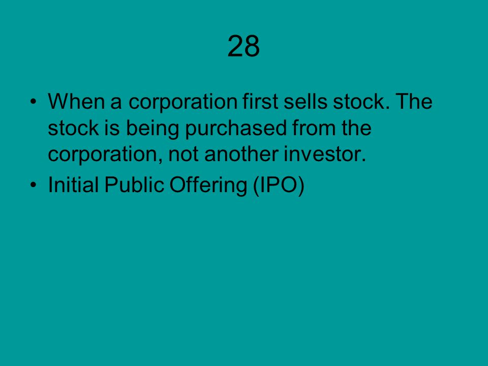 28 When a corporation first sells stock. The stock is being purchased from the corporation, not another investor.