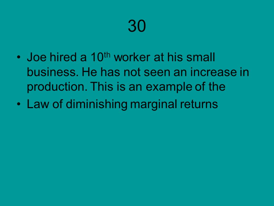 30 Joe hired a 10th worker at his small business. He has not seen an increase in production. This is an example of the.