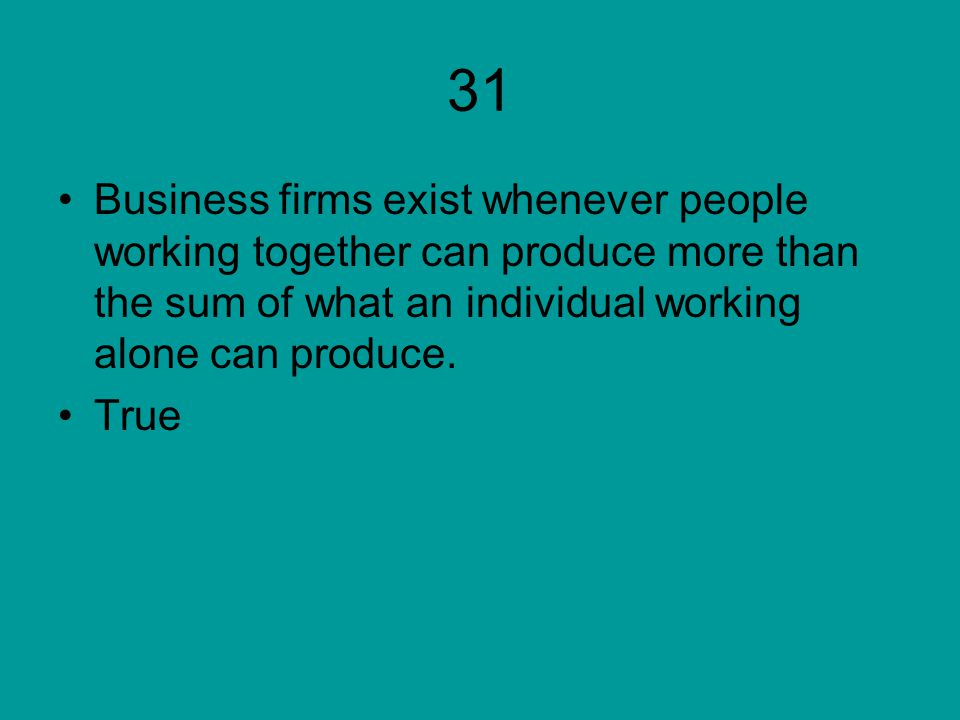 31 Business firms exist whenever people working together can produce more than the sum of what an individual working alone can produce.