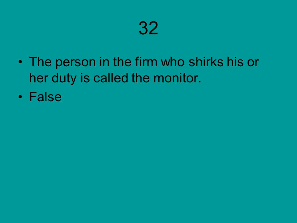32 The person in the firm who shirks his or her duty is called the monitor. False