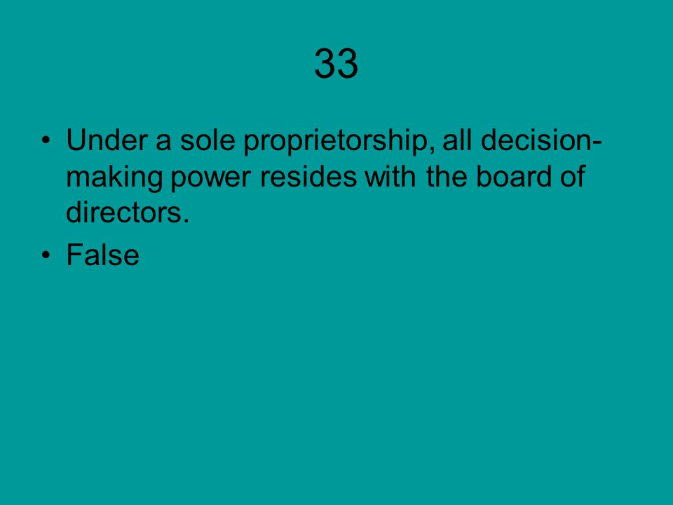 33 Under a sole proprietorship, all decision-making power resides with the board of directors.