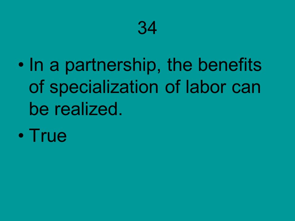 34 In a partnership, the benefits of specialization of labor can be realized. True