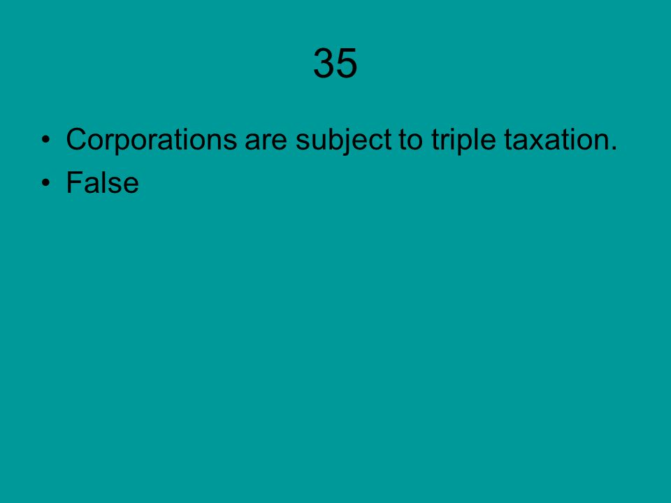 35 Corporations are subject to triple taxation. False