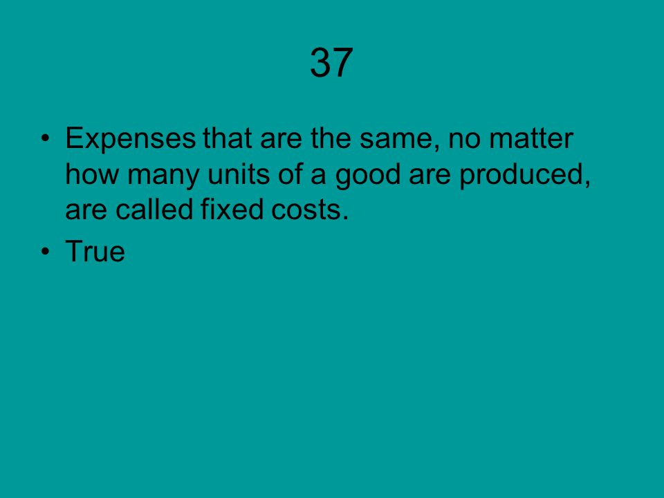 37 Expenses that are the same, no matter how many units of a good are produced, are called fixed costs.