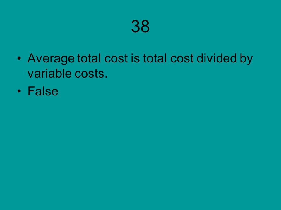 38 Average total cost is total cost divided by variable costs. False