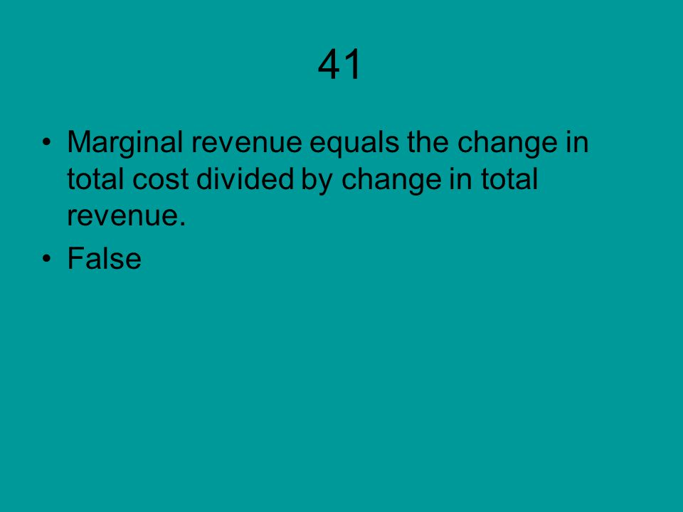 41 Marginal revenue equals the change in total cost divided by change in total revenue. False