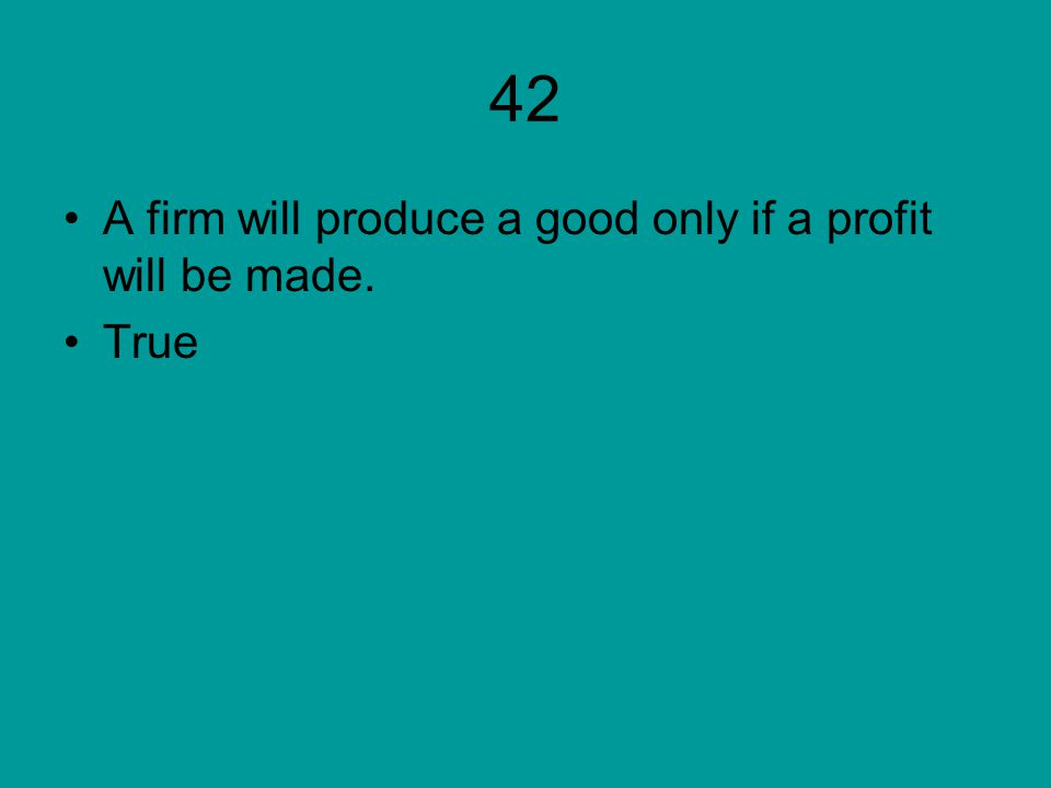 42 A firm will produce a good only if a profit will be made. True