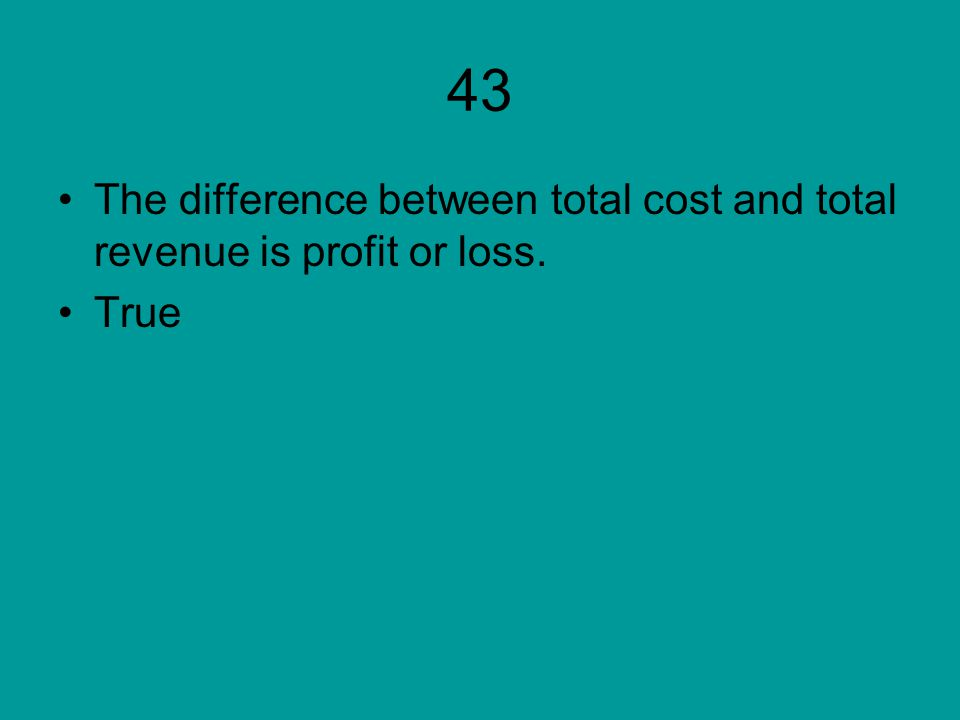 43 The difference between total cost and total revenue is profit or loss. True