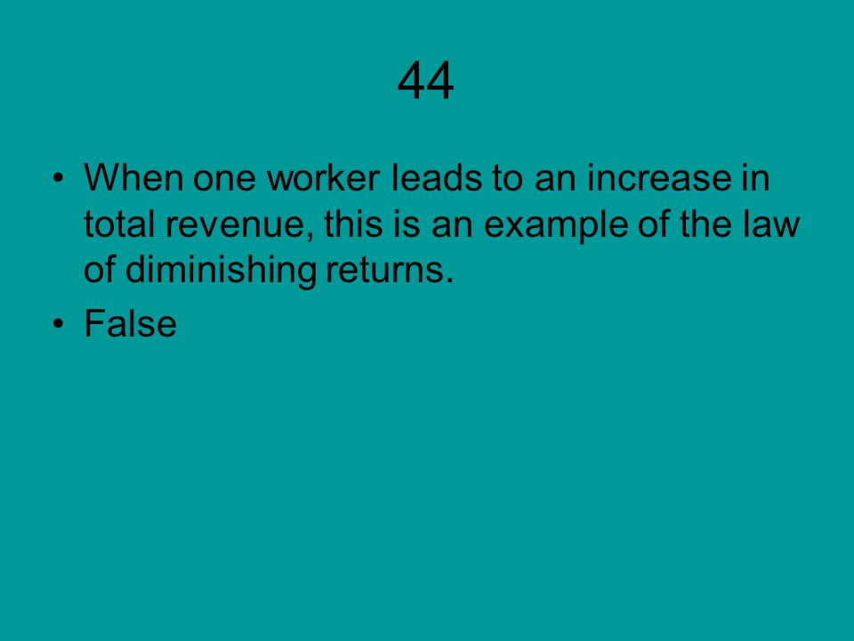 44 When one worker leads to an increase in total revenue, this is an example of the law of diminishing returns.