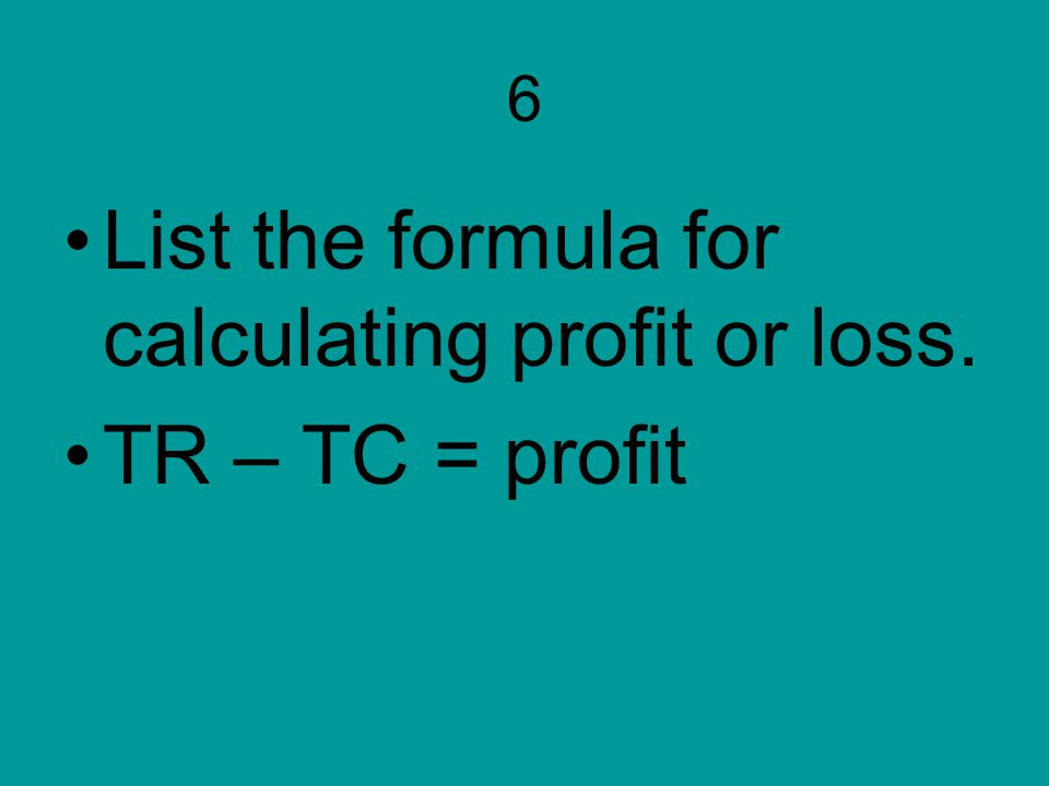 List the formula for calculating profit or loss. TR – TC = profit
