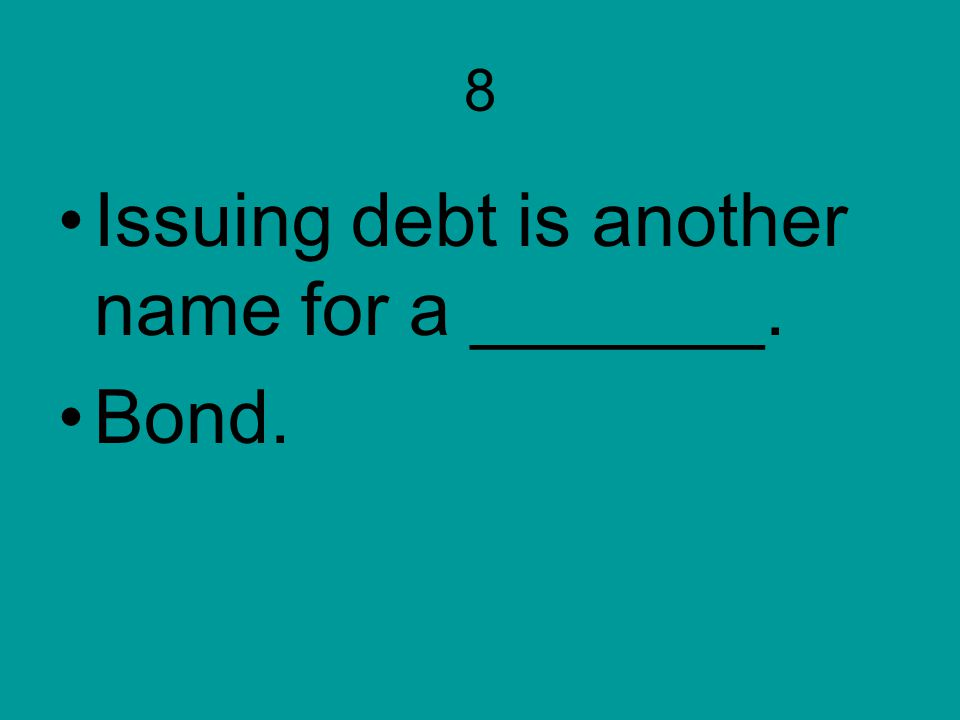 Issuing debt is another name for a _______. Bond.