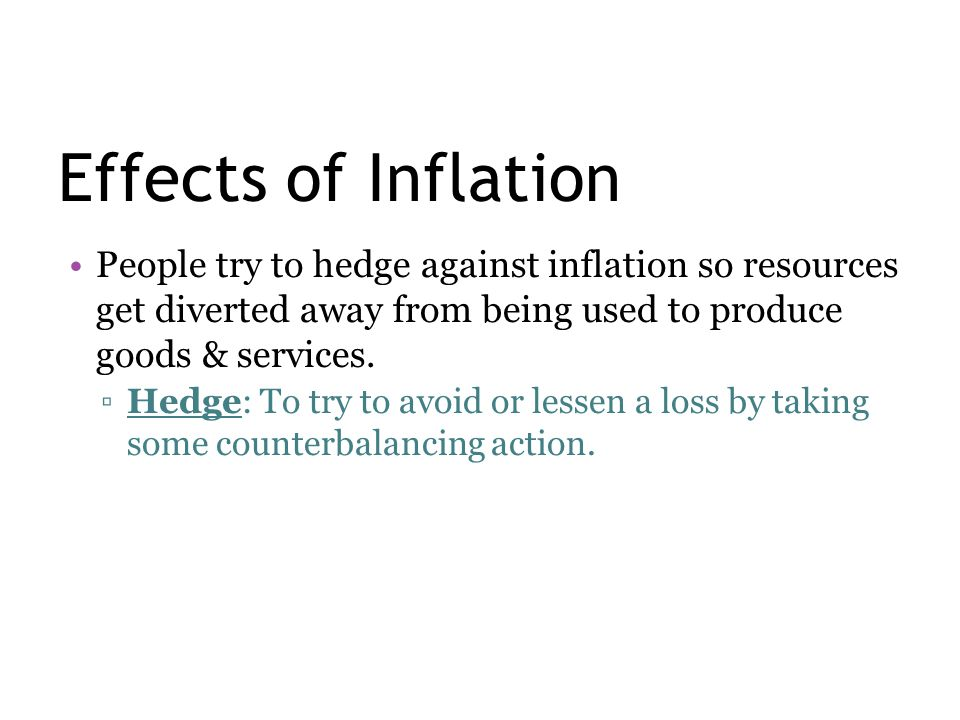 Effects of Inflation People try to hedge against inflation so resources get diverted away from being used to produce goods & services.