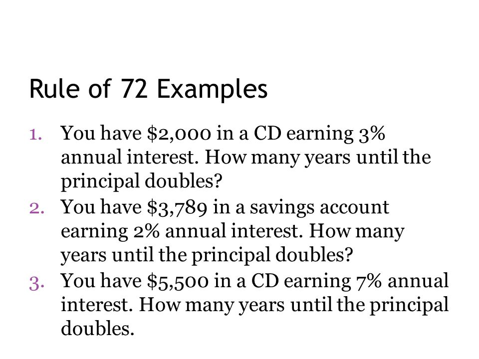 Rule of 72 Examples You have $2,000 in a CD earning 3% annual interest. How many years until the principal doubles