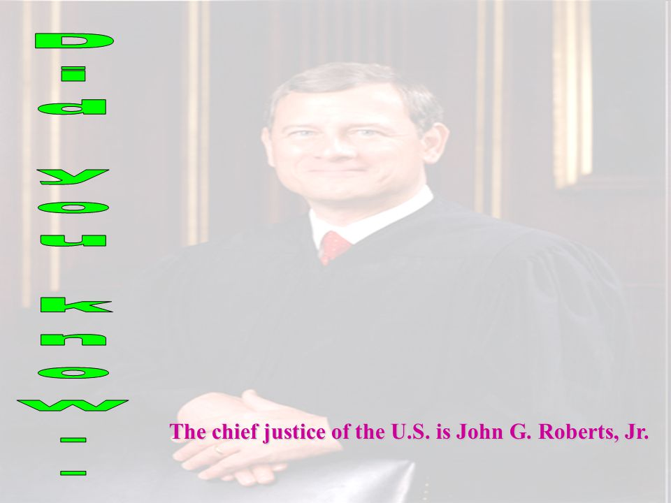Did you know.. The chief justice of the U.S. is John G. Roberts, Jr.