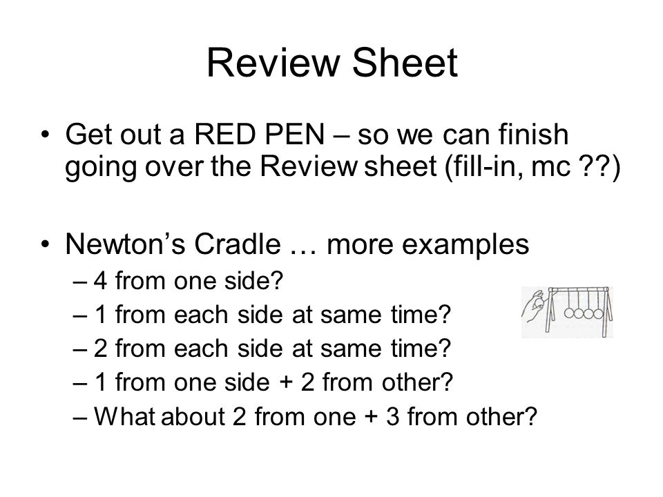 Review Sheet Get out a RED PEN – so we can finish going over the Review sheet (fill-in, mc ) Newton's Cradle … more examples.