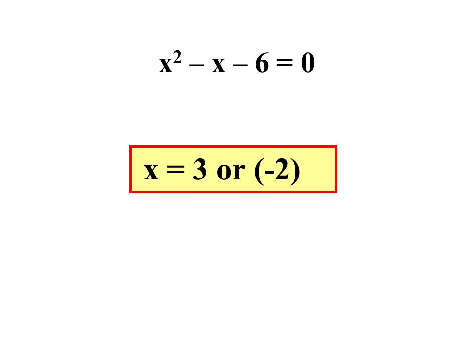x2 – x – 6 = 0 x = 3 or (-2)