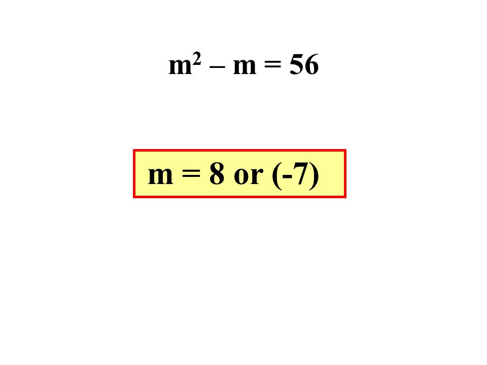 m2 – m = 56 m = 8 or (-7)