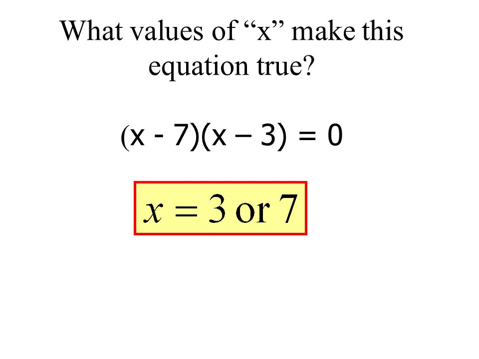 What values of x make this equation true (x - 7)(x – 3) = 0