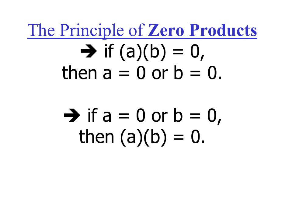 The Principle of Zero Products  if (a)(b) = 0, then a = 0 or b = 0