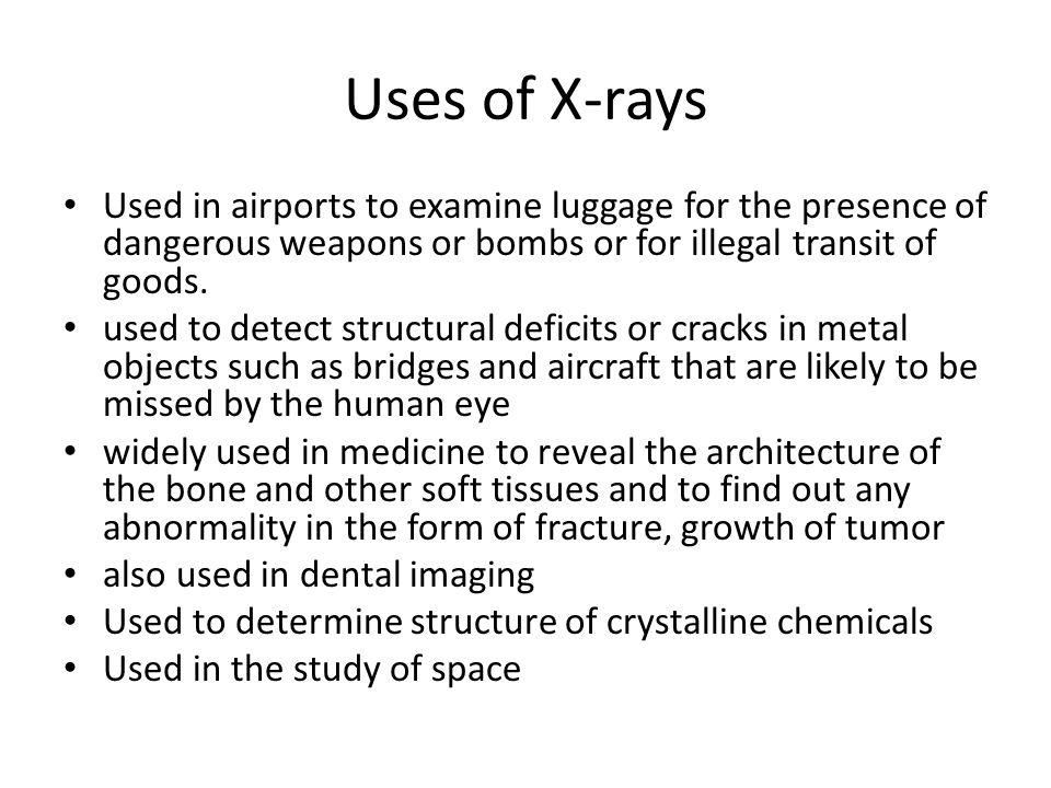 Uses of X-rays Used in airports to examine luggage for the presence of dangerous weapons or bombs or for illegal transit of goods.