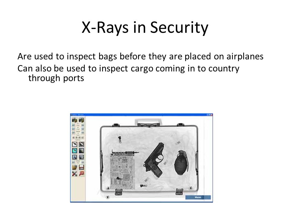 X-Rays in Security Are used to inspect bags before they are placed on airplanes Can also be used to inspect cargo coming in to country through ports