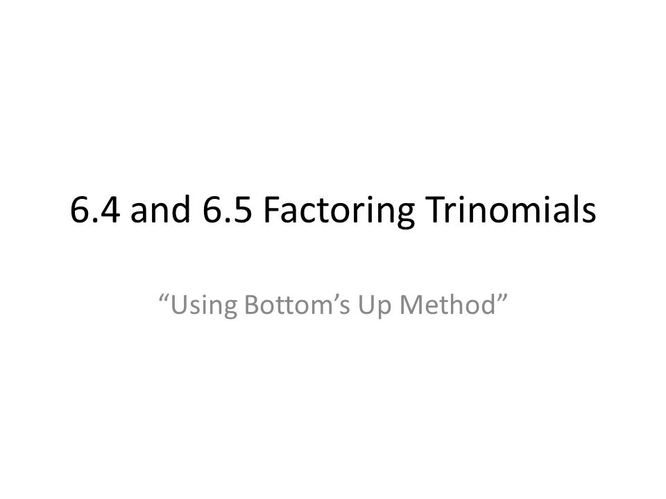 6.4 and 6.5 Factoring Trinomials