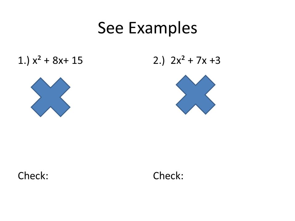See Examples 1.) x² + 8x+ 15 Check: 2.) 2x² + 7x +3 Check: