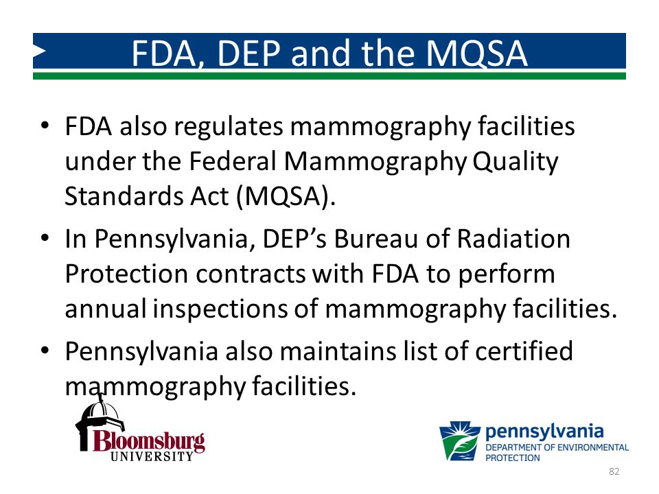 FDA, DEP and the MQSA FDA also regulates mammography facilities under the Federal Mammography Quality Standards Act (MQSA).