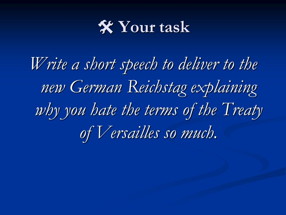  Your task Write a short speech to deliver to the new German Reichstag explaining why you hate the terms of the Treaty of Versailles so much.