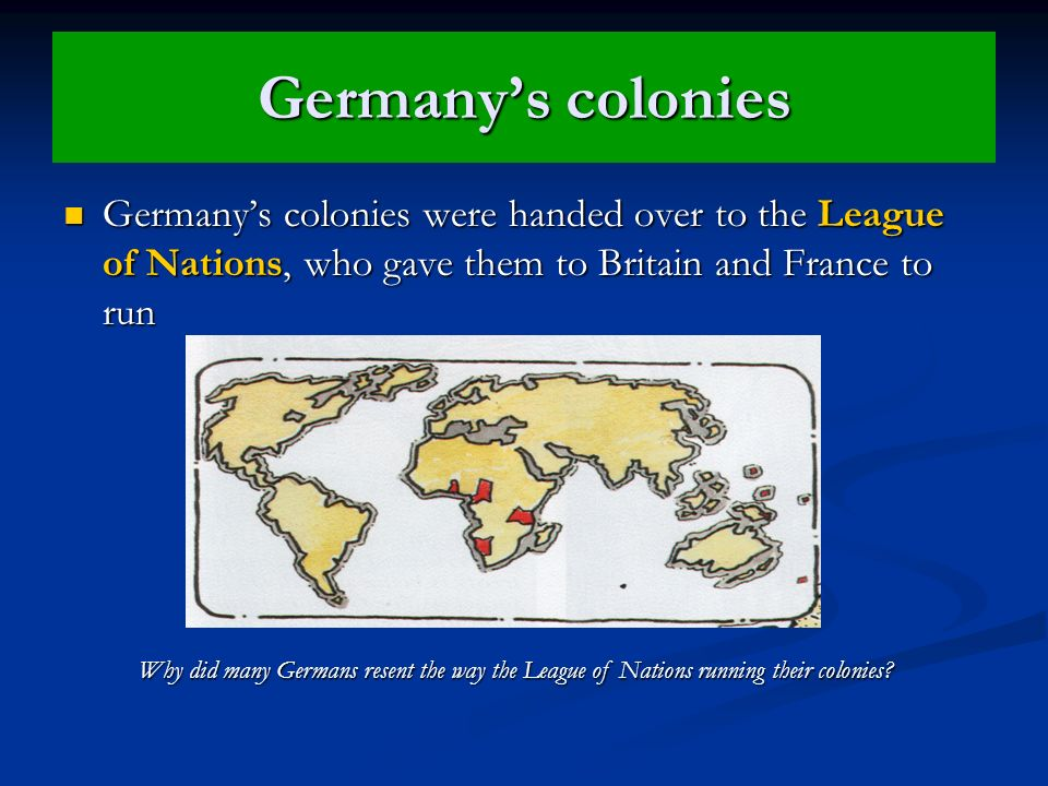 Germany's colonies Germany's colonies were handed over to the League of Nations, who gave them to Britain and France to run.
