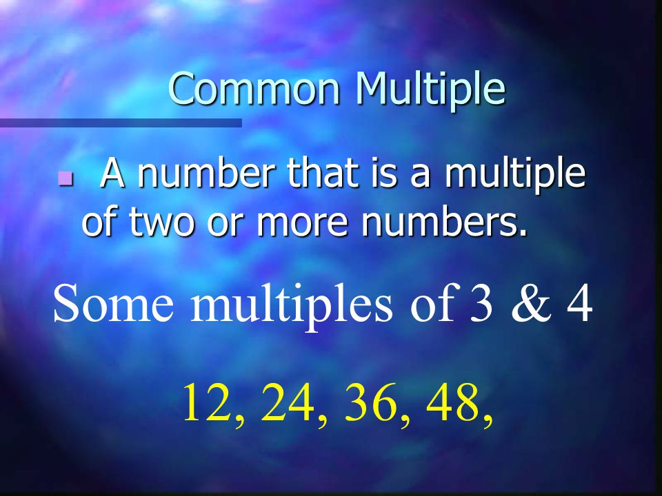 Some multiples of 3 & 4 12, 24, 36, 48, Common Multiple