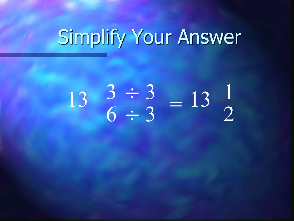 Simplify Your Answer 3 ÷ 3 1 13 13 = 6 ÷ 3 2