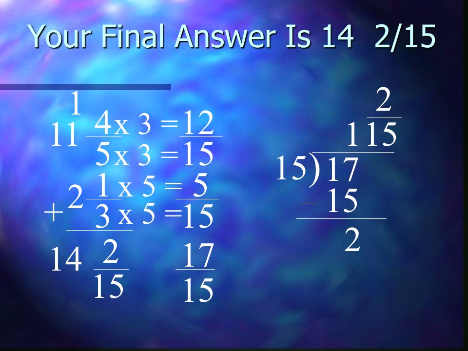 Your Final Answer Is 14 2/15 2. 1. 4. 12. x 3 = 11. 1. 15. 5. 15. x 3 = 15) 17. 1. 5.