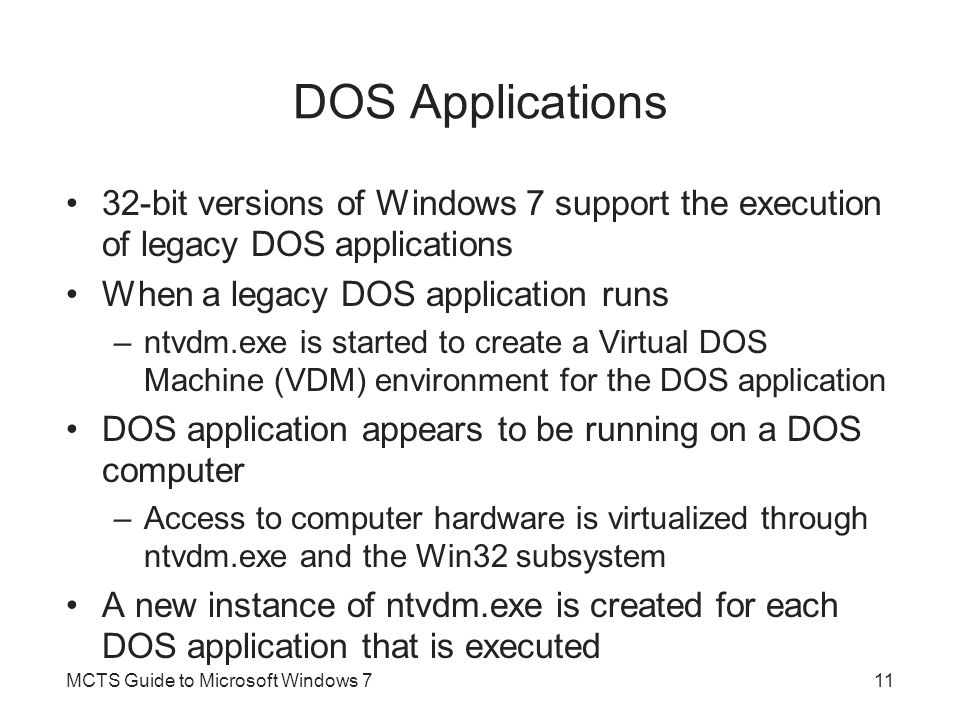 DOS Applications 32-bit versions of Windows 7 support the execution of legacy DOS applications. When a legacy DOS application runs.