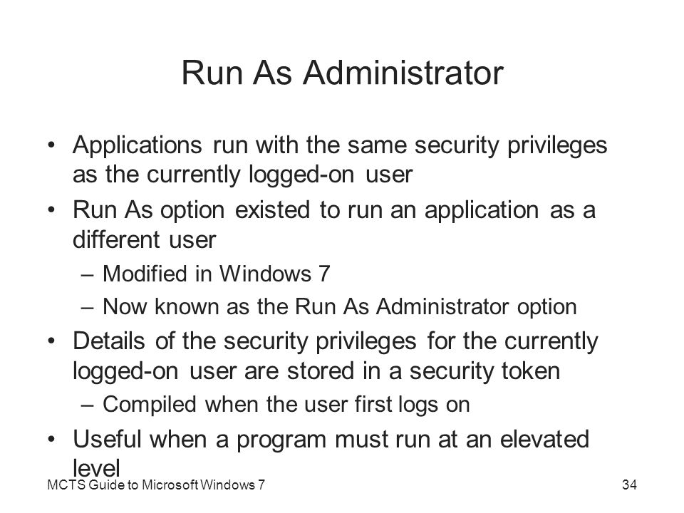 Run As Administrator Applications run with the same security privileges as the currently logged-on user.