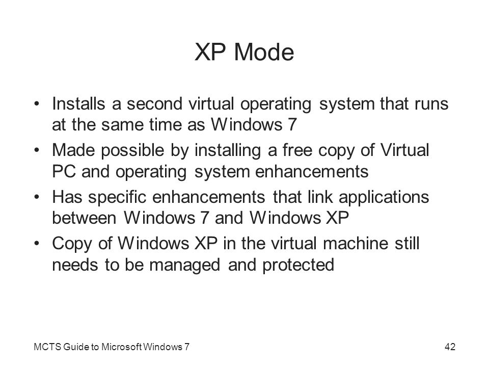 XP Mode Installs a second virtual operating system that runs at the same time as Windows 7.