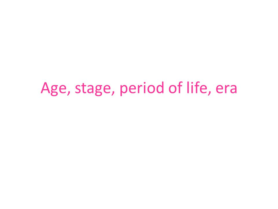 Age, stage, period of life, era